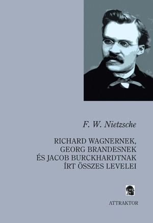 RICHARD WAGNERNEK, GEORG BRANDESNEK ÉS JACOB BURCKHARDTNAK ÍRT ÖSSZES LEVELEI