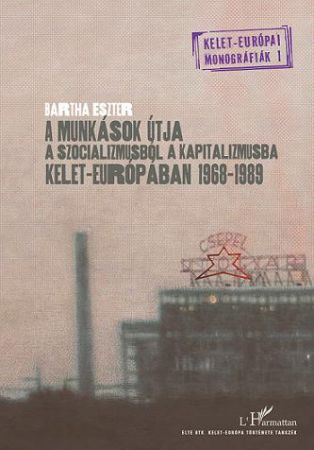 A MUNKÁSOK ÚTJA A SZOCIALIZMUSBÓL A KAPITALIZMUSBA KELET-EURÓPÁBAN 1968–1989