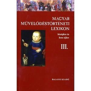 MAGYAR MŰVELŐDÉSTÖRTÉNETI LEXIKON – KÖZÉPKOR ÉS KORA ÚJKOR, III.