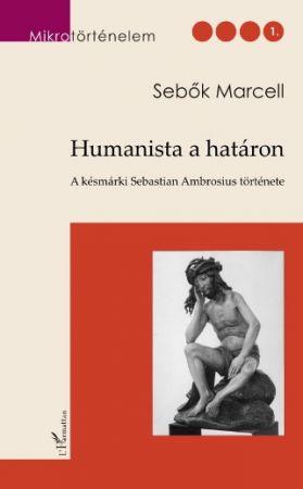 HUMANISTA A HATÁRON. A KÉSMÁRKI SEBASTIAN AMBROSIUS TÖRTÉNETE