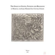 THE IMAGE OF STATES, NATIONS AND RELIGIONS IN MEDIEVAL AND EARLY MODERN EAST CENTRAL EUROPE