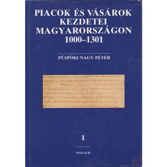 PIACOK ÉS VÁSÁROK KEZDETEI MAGYARORSZÁGON 1000-1301. I. kötet