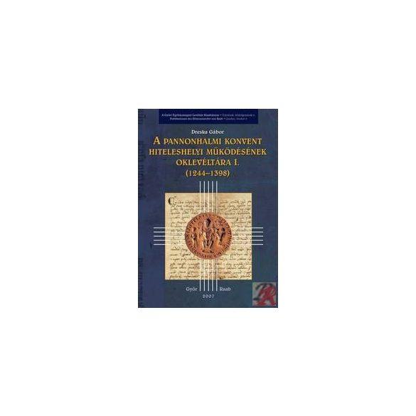 A PANNONHALMI KONVENT HITELESHELYI MŰKÖDÉSÉNEK OKLEVÉLTÁRA I. (1244-1398)