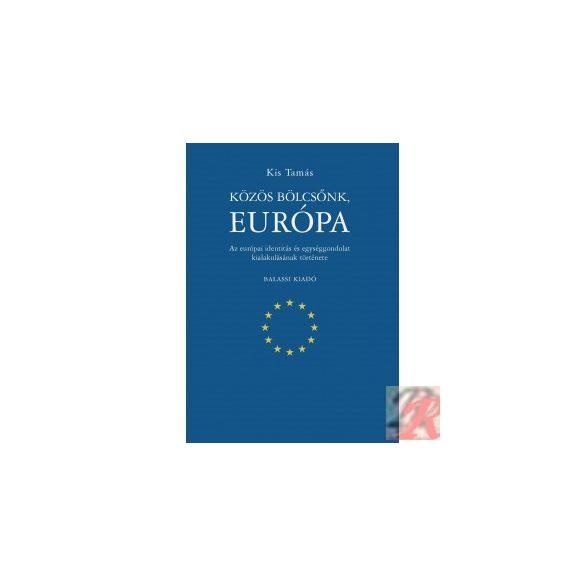 KÖZÖS BÖLCSŐNK, EURÓPA. AZ EURÓPAI IDENTITÁS ÉS EGYSÉGGONDOLAT KIALAKULÁSÁNAK TÖRTÉNETE