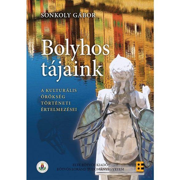 BOLYHOS TÁJAINK A KULTURÁLIS ÖRÖKSÉG TÖRTÉNETI ÉRTELMEZÉSEI