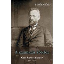 A SZÁRMAZÁS KÖTELEZ. GRÓF KÁROLYI SÁNDOR 1831–1906