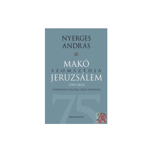 MAKÓ SZOMSZÉDJA JERUZSÁLEM - TÖRTÉNELEM, POLITIKA, SAJTÓ, IRODALOM (1993-2013)