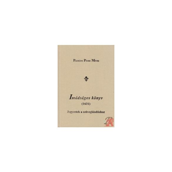 PÁZMÁNY PÉTER: IMÁDSÁGOS KÖNYV (1631) JEGYZETEK A SZÖVEGKIADÁSHOZ