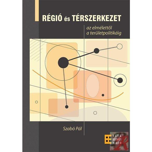 RÉGIÓ ÉS TÉRSZERKEZET - AZ ELMÉLETTŐL A TERÜLETPOLITIKÁIG