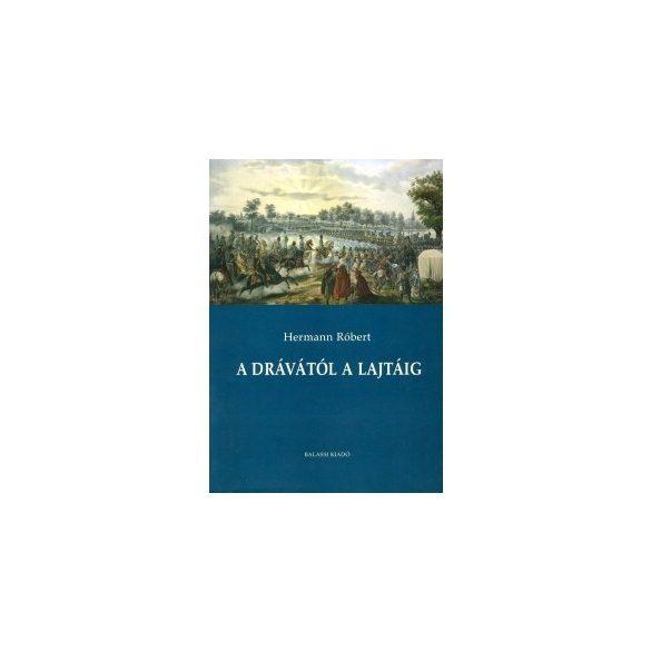 A DRÁVÁTÓL A LAJTÁIG. TANULMÁNYOK AZ 1848 NYÁRI ÉS ŐSZI DUNÁNTÚLI HADIESEMÉNYEK TÖRTÉNETÉHEZ