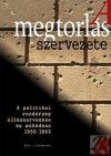 A MEGTORLÁS SZERVEZETE - A POLITIKAI RENDŐRSÉG ÚJJÁSZERVEZÉSE ÉS MŰKÖDÉSE 1956-1962-IG