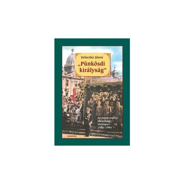 """""""PÜNKÖSDI KIRÁLYSÁG"""". AZ ÉSZAK-ERDÉLYI OKTATÁSÜGY TÖRTÉNETE 1940-1944"""