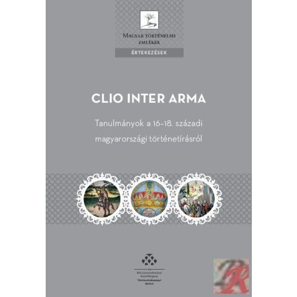 CLIO INTER ARMA. TANULMÁNYOK A 16-18. SZÁZADI MAGYARORSZÁGI TÖRTÉNETÍRÁSRÓL