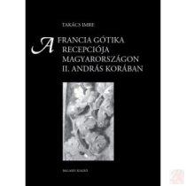A FRANCIA GÓTIKA RECEPCIÓJA MAGYARORSZÁGON II. ANDRÁS KORÁBAN