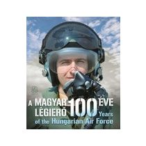 A MAGYAR LÉGIERŐ 100 ÉVE - YEARS OF THE HUNGARIAN AIR FORCE