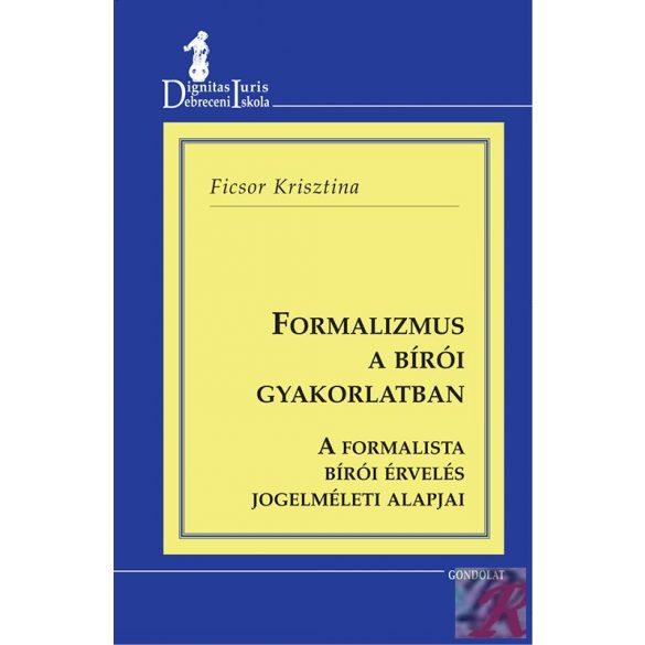 FORMALIZMUS A BÍRÓI GYAKORLATBAN - A FORMALISTA BÍRÓI ÉRVELÉS JOGELMÉLETI ALAPJAI