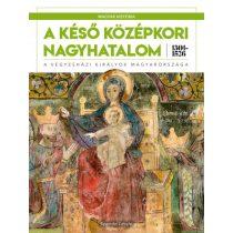 MAGYAR HISTÓRIA SOROZAT 3. KÖTET - A KÉSŐ KÖZÉPKORI NAGYHATALOM 1301–1526