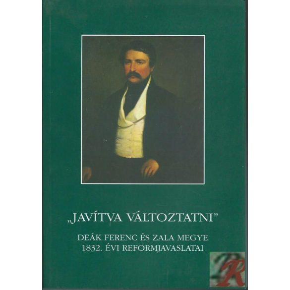 """""""JAVÍTVA VÁLTOZTATNI"""" DEÁK FERENC ÉS ZALA MEGYE 1832. ÉVI REFORMJAVASLATAI"""