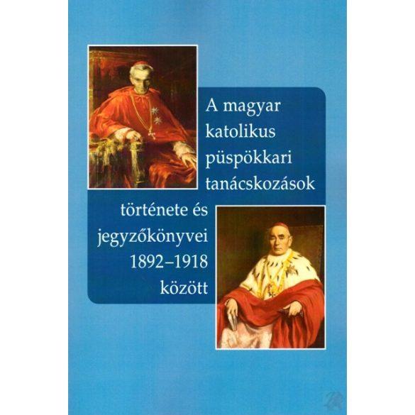A MAGYAR KATOLIKUS PÜSPÖKKARI TANÁCSKOZÁSOK TÖRTÉNETE ÉS JEGYZŐKÖNYVEI 1892-1918 KÖZÖTT