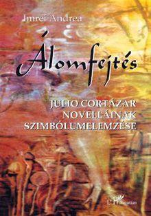 ÁLOMFEJTÉS - JULIO CORTÁZAR NOVELLÁINAK SZIMBÓLUMELEMZÉSE