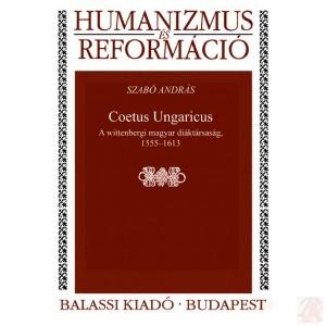 COETUS UNGARICUS. A WITTENBERGI MAGYAR DIÁKTÁRSASÁG. 1555–1613