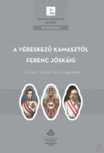 A VÉRESKEZŰ KAMASZTÓL FERENC JÓSKÁIG - I. FERENC JÓZSEF ÉS A MAGYAROK