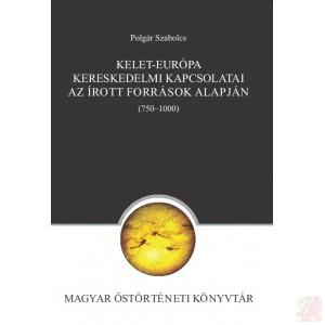 KELET-EURÓPA KERESKEDELMI KAPCSOLATAI AZ ÍROTT FORRÁSOK ALAPJÁN (750–1000)