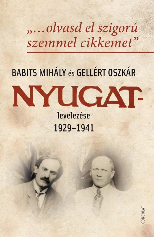 """""""…OLVASD EL SZIGORÚ SZEMMEL CIKKEMET"""". BABITS MIHÁLY ÉS GELLÉRT OSZKÁR NYUGAT-LEVELEZÉSE 1929–1941"""