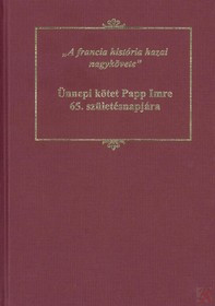 """A FRANCIA HISTÓRIA HAZAI NAGYKÖVETE"""": ÜNNEPI KÖTET PAPP IMRE 65. SZÜLETÉSNAPJÁRA"""