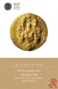 KETTŐS PECSÉT ALATT. VÁRDAY PÁL ESZTERGOMI ÉRSEK, KIRÁLYI HELYTARTÓ (1483–1549)